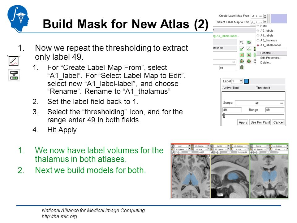 National Alliance for Medical Image Computing http://na-mic.org Build Mask for New Atlas (2) 1.Now we repeat the thresholding to extract only label 49.
