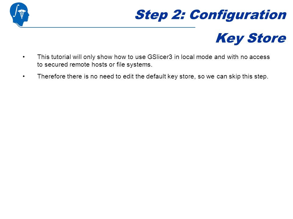 Step 2: Configuration Key Store This tutorial will only show how to use GSlicer3 in local mode and with no access to secured remote hosts or file systems.