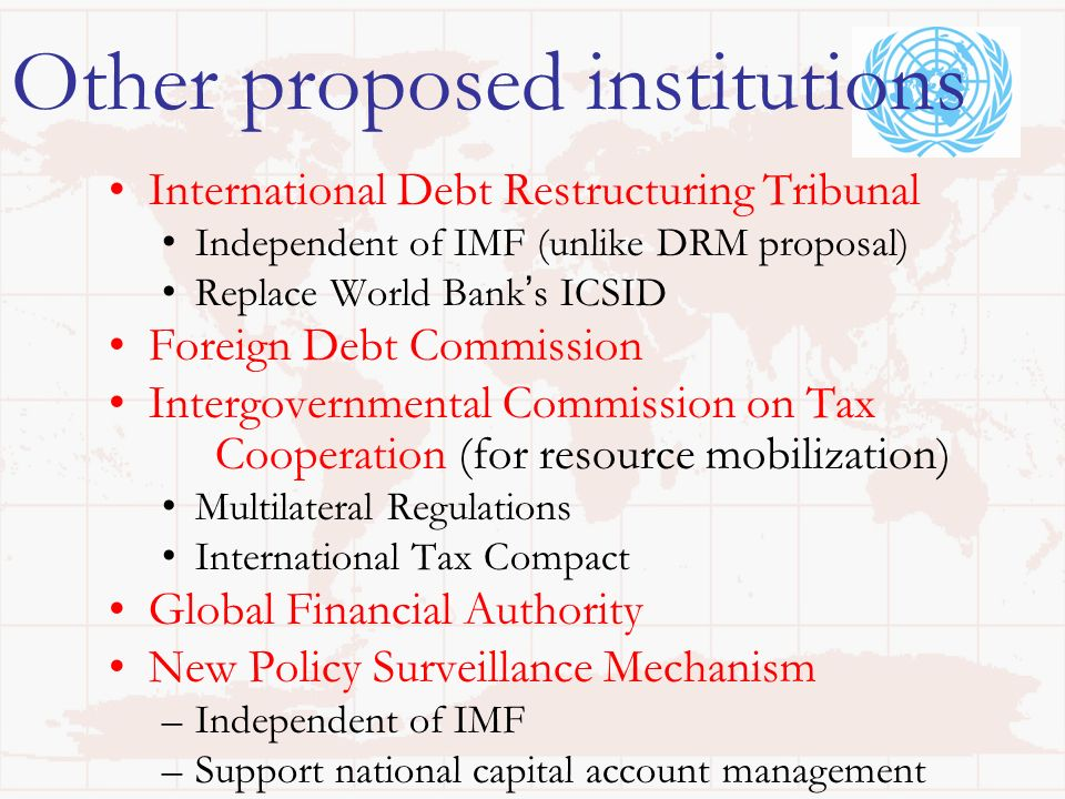Other proposed institutions International Debt Restructuring Tribunal Independent of IMF (unlike DRM proposal) Replace World Banks ICSID Foreign Debt Commission Intergovernmental Commission on Tax Cooperation (for resource mobilization) Multilateral Regulations International Tax Compact Global Financial Authority New Policy Surveillance Mechanism –Independent of IMF –Support national capital account management