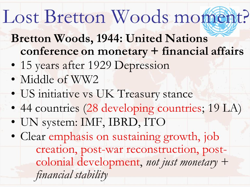 Lost Bretton Woods moment? Bretton Woods, 1944: United Nations conference on monetary + financial affairs 15 years after 1929 Depression Middle of WW2