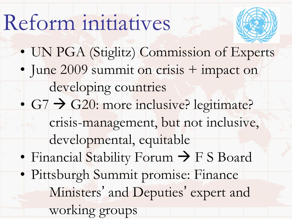 Reform initiatives UN PGA (Stiglitz) Commission of Experts June 2009 summit on crisis + impact on developing countries G7 G20: more inclusive? legitim