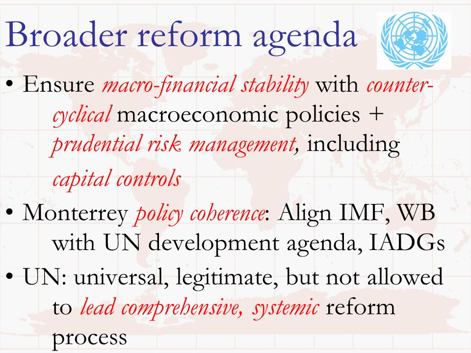 Broader reform agenda Ensure macro-financial stability with counter- cyclical macroeconomic policies + prudential risk management, including capital controls Monterrey policy coherence: Align IMF, WB with UN development agenda, IADGs UN: universal, legitimate, but not allowed to lead comprehensive, systemic reform process