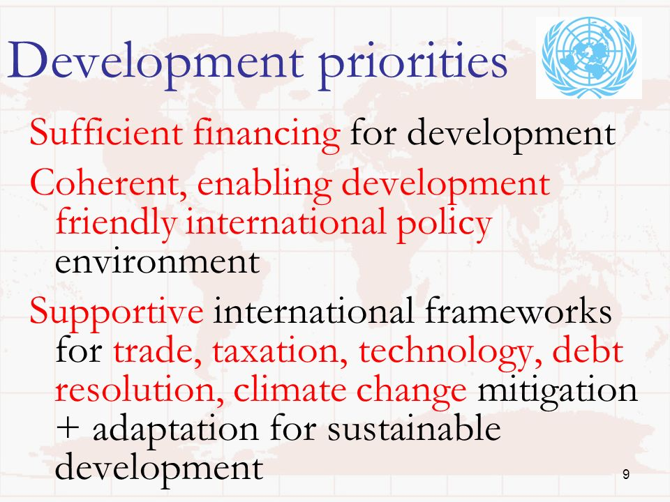 Development priorities Sufficient financing for development Coherent, enabling development friendly international policy environment Supportive international frameworks for trade, taxation, technology, debt resolution, climate change mitigation + adaptation for sustainable development 9