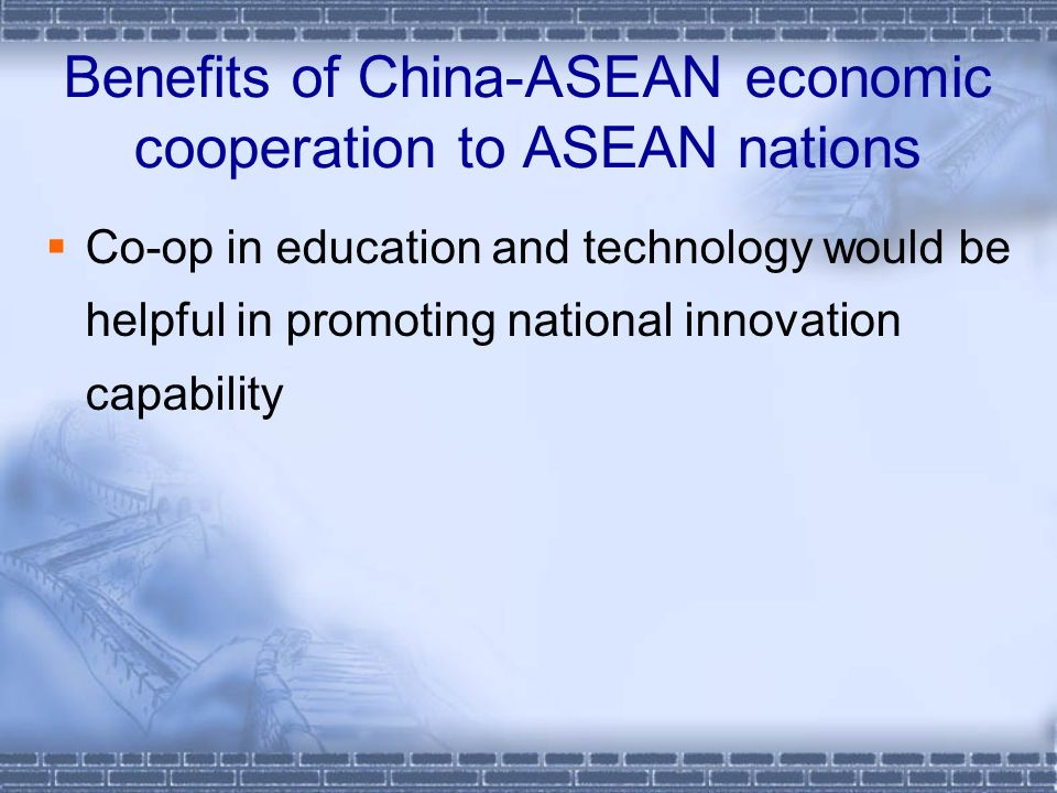 Benefits of China-ASEAN economic cooperation to ASEAN nations Co-op in education and technology would be helpful in promoting national innovation capability