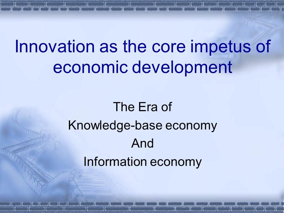 Innovation as the core impetus of economic development The Era of Knowledge-base economy And Information economy