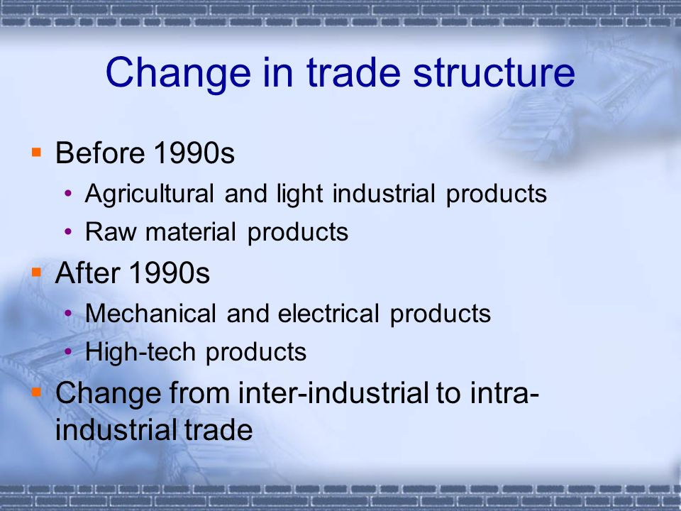 Change in trade structure Before 1990s Agricultural and light industrial products Raw material products After 1990s Mechanical and electrical products High-tech products Change from inter-industrial to intra- industrial trade