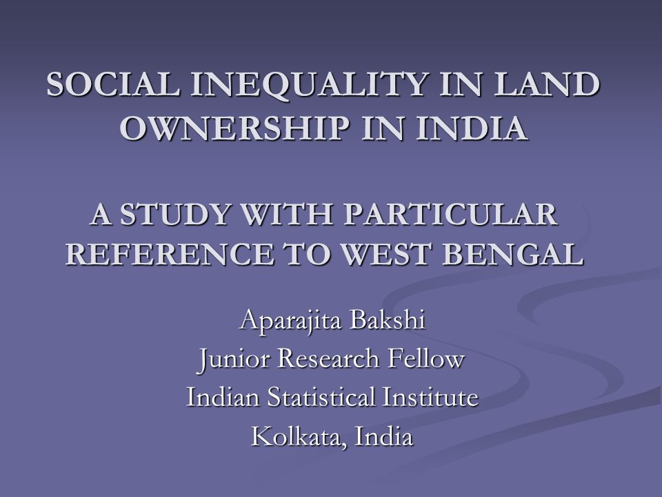 SOCIAL INEQUALITY IN LAND OWNERSHIP IN INDIA A STUDY WITH PARTICULAR REFERENCE TO WEST BENGAL Aparajita Bakshi Junior Research Fellow Indian Statistic