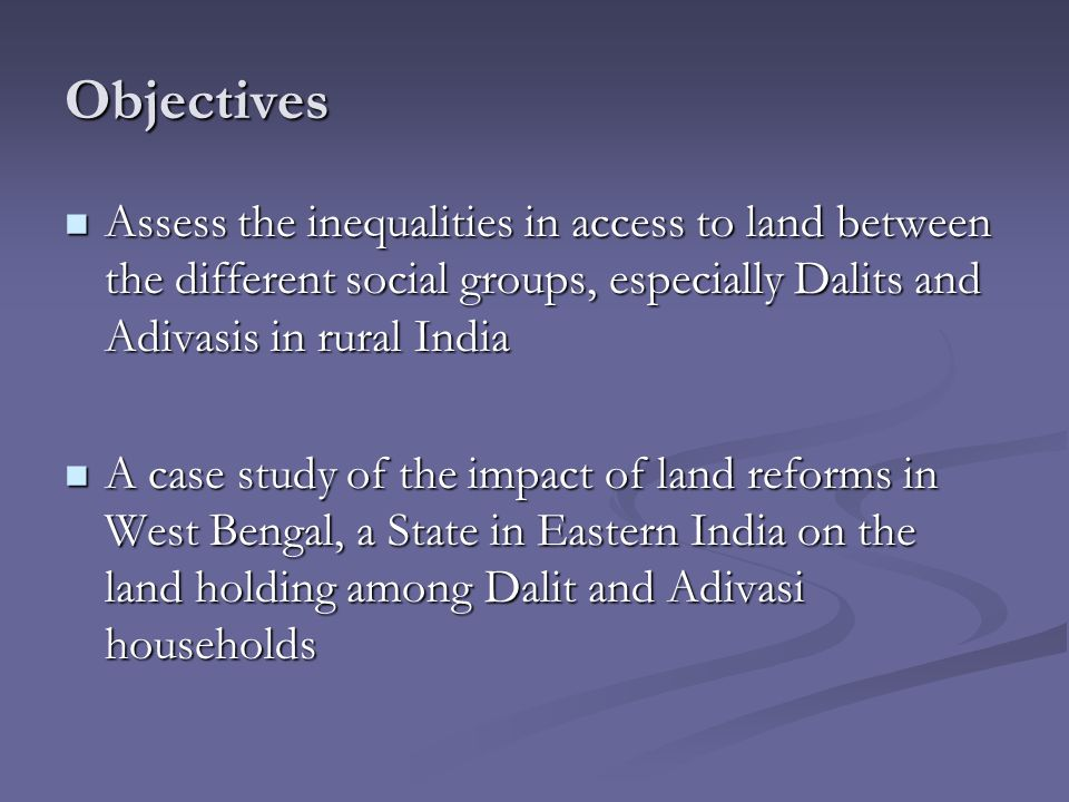 Objectives Assess the inequalities in access to land between the different social groups, especially Dalits and Adivasis in rural India Assess the ine