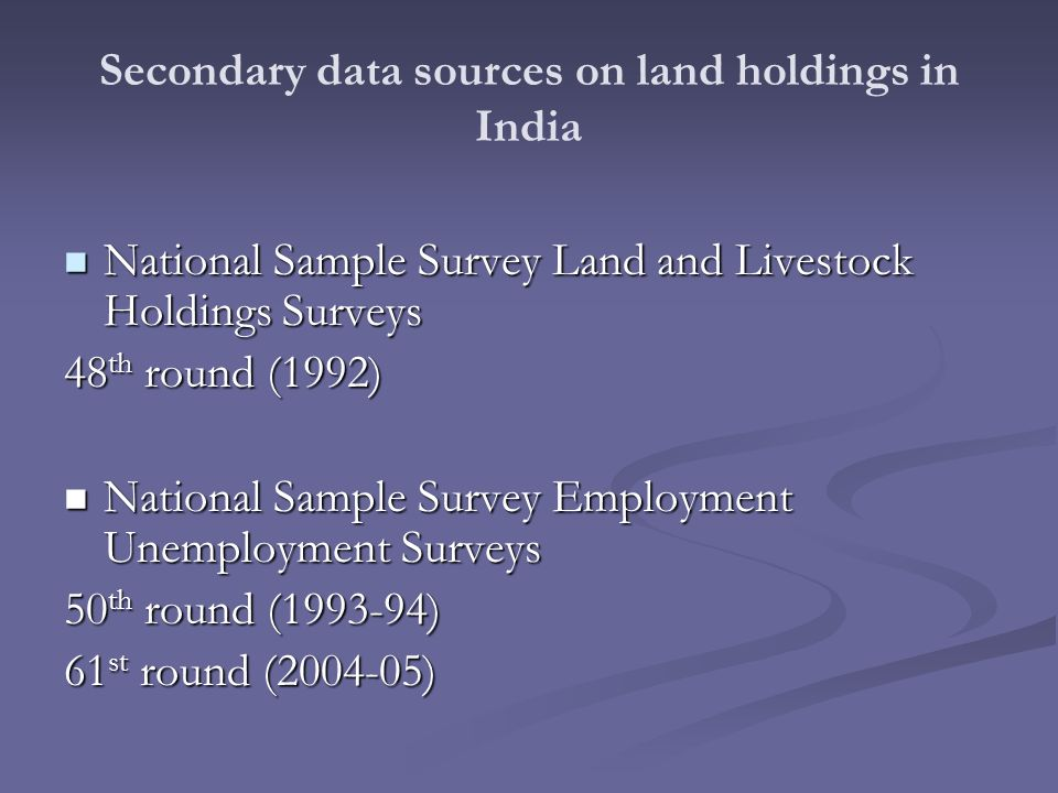Secondary data sources on land holdings in India National Sample Survey Land and Livestock Holdings Surveys National Sample Survey Land and Livestock Holdings Surveys 48 th round (1992) National Sample Survey Employment Unemployment Surveys National Sample Survey Employment Unemployment Surveys 50 th round ( ) 61 st round ( )