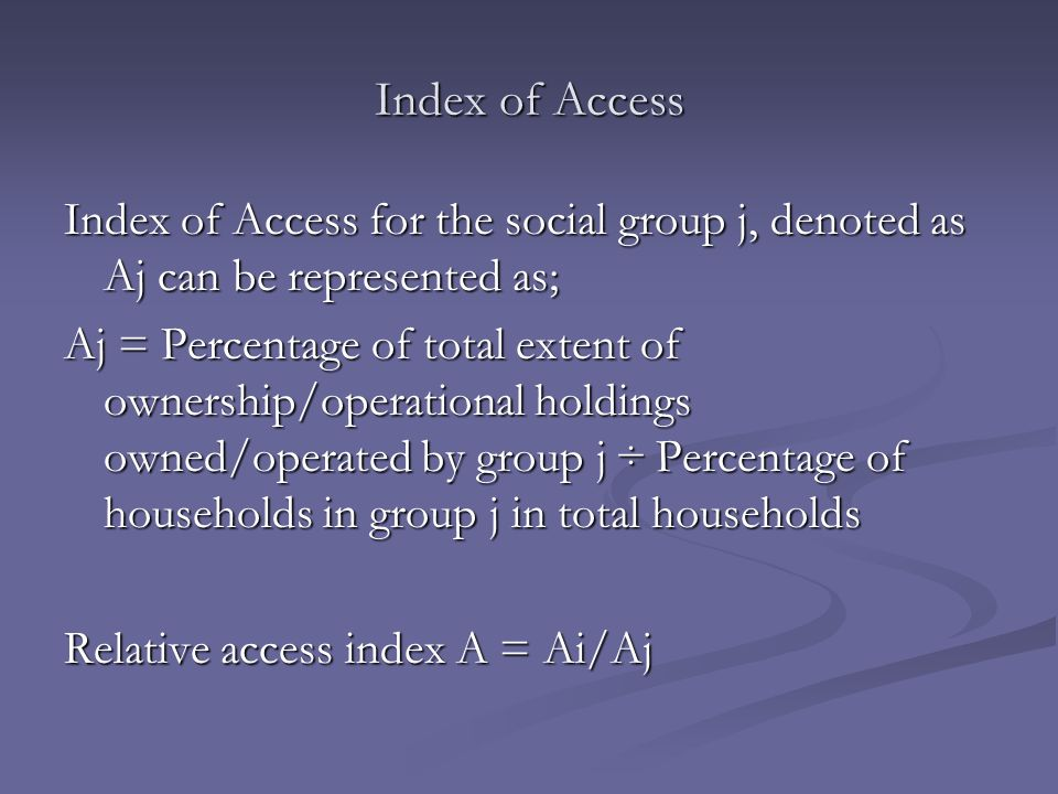Index of Access Index of Access for the social group j, denoted as Aj can be represented as; Aj = Percentage of total extent of ownership/operational holdings owned/operated by group j ÷ Percentage of households in group j in total households Relative access index A = Ai/Aj