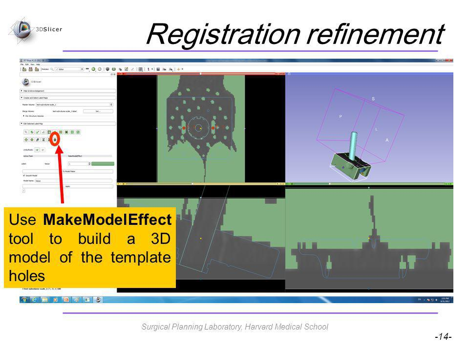 -14- Registration refinement Use MakeModelEffect tool to build a 3D model of the template holes Surgical Planning Laboratory, Harvard Medical School
