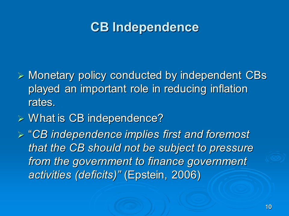10 CB Independence Monetary policy conducted by independent CBs played an important role in reducing inflation rates.