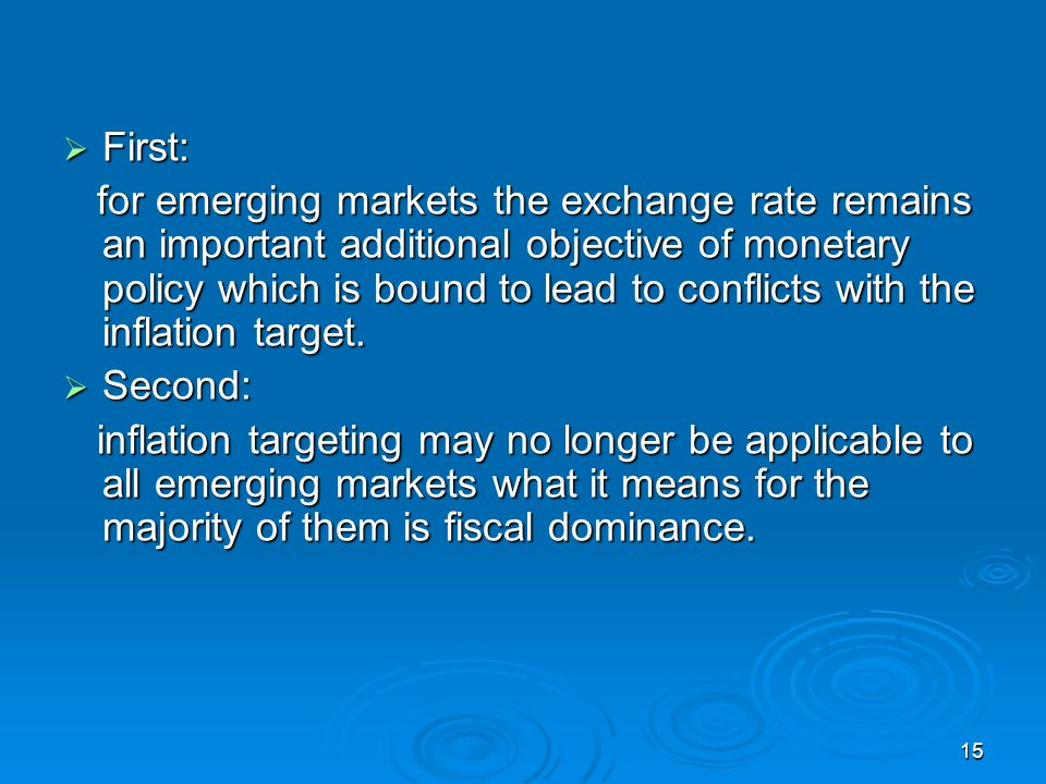 15 First: First: for emerging markets the exchange rate remains an important additional objective of monetary policy which is bound to lead to conflicts with the inflation target.