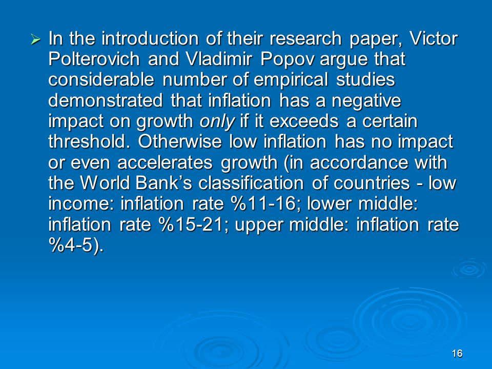 16 In the introduction of their research paper, Victor Polterovich and Vladimir Popov argue that considerable number of empirical studies demonstrated that inflation has a negative impact on growth only if it exceeds a certain threshold.