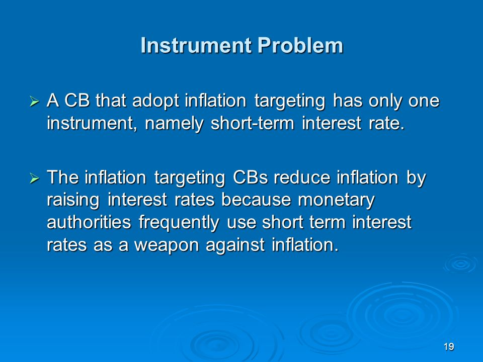 19 Instrument Problem A CB that adopt inflation targeting has only one instrument, namely short-term interest rate.