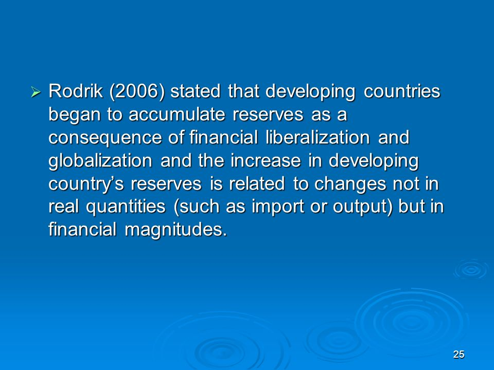 25 Rodrik (2006) stated that developing countries began to accumulate reserves as a consequence of financial liberalization and globalization and the increase in developing countrys reserves is related to changes not in real quantities (such as import or output) but in financial magnitudes.