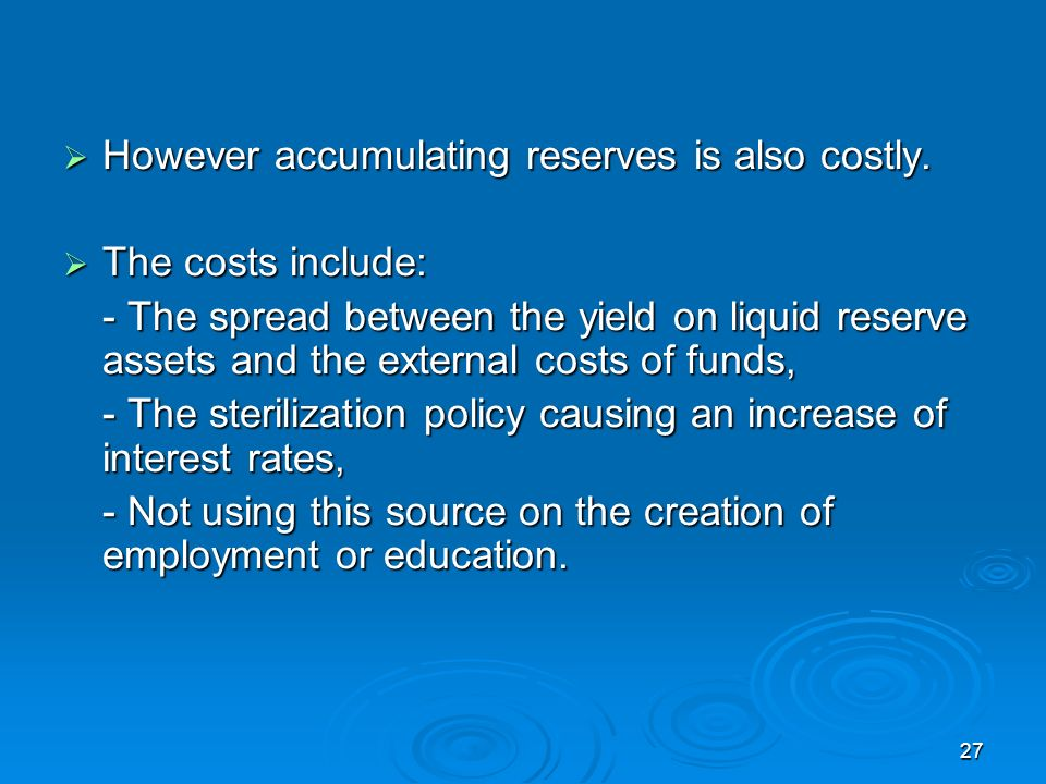 27 However accumulating reserves is also costly. However accumulating reserves is also costly.