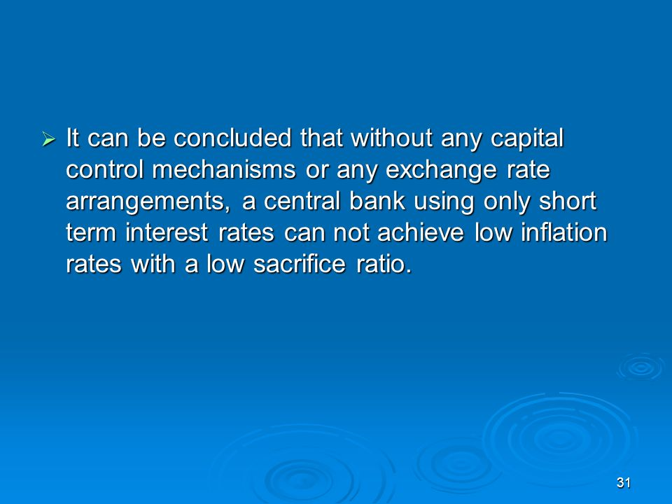 31 It can be concluded that without any capital control mechanisms or any exchange rate arrangements, a central bank using only short term interest rates can not achieve low inflation rates with a low sacrifice ratio.