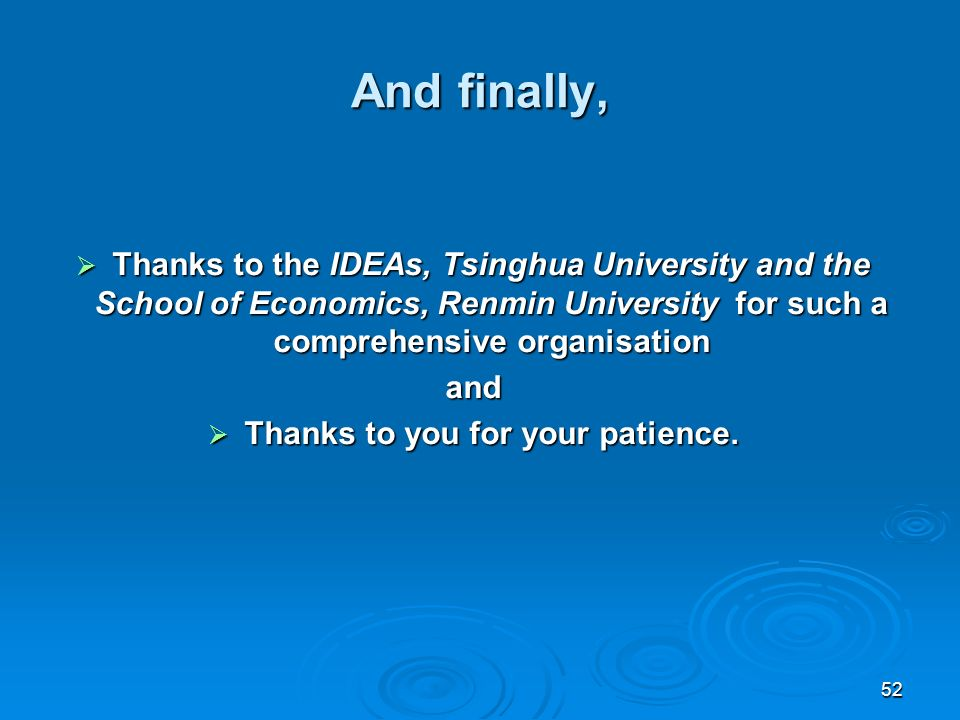 52 And finally, Thanks to the IDEAs, Tsinghua University and the School of Economics, Renmin University for such a comprehensive organisation Thanks to the IDEAs, Tsinghua University and the School of Economics, Renmin University for such a comprehensive organisationand Thanks to you for your patience.