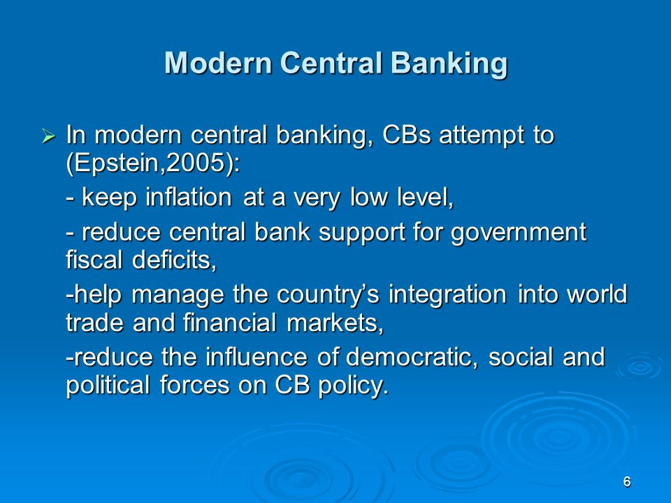 6 Modern Central Banking In modern central banking, CBs attempt to (Epstein,2005): In modern central banking, CBs attempt to (Epstein,2005): - keep inflation at a very low level, - reduce central bank support for government fiscal deficits, -help manage the countrys integration into world trade and financial markets, -reduce the influence of democratic, social and political forces on CB policy.