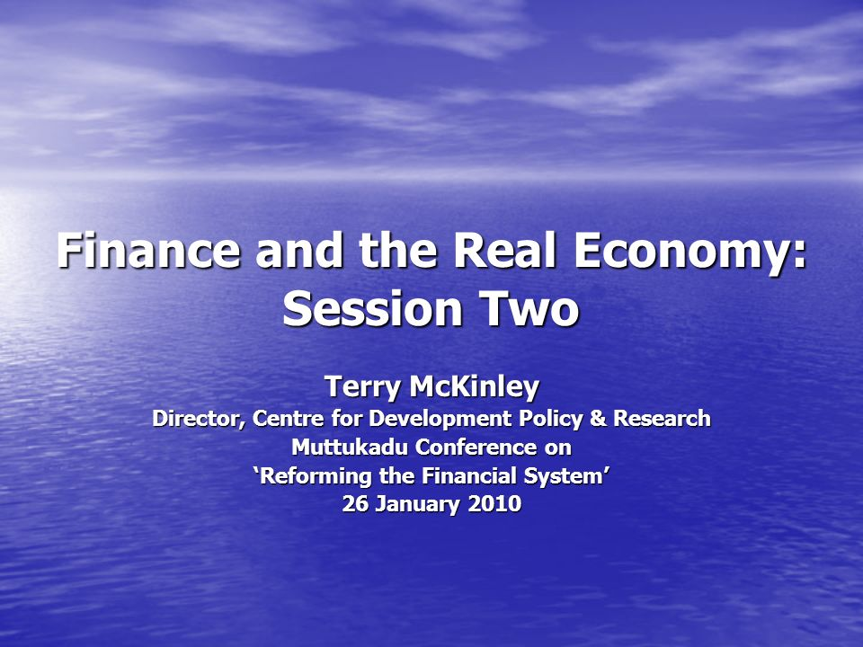 Finance and the Real Economy: Session Two Terry McKinley Director, Centre for Development Policy & Research Muttukadu Conference on Reforming the Financial System 26 January 2010