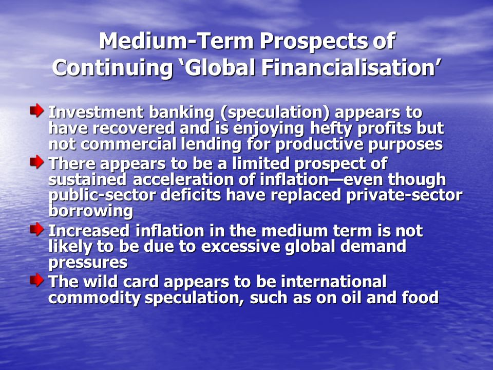 Medium-Term Prospects of Continuing Global Financialisation Investment banking (speculation) appears to have recovered and is enjoying hefty profits but not commercial lending for productive purposes There appears to be a limited prospect of sustained acceleration of inflationeven though public-sector deficits have replaced private-sector borrowing Increased inflation in the medium term is not likely to be due to excessive global demand pressures The wild card appears to be international commodity speculation, such as on oil and food