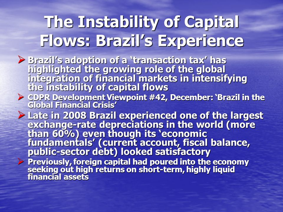 The Instability of Capital Flows: Brazils Experience Brazils adoption of a transaction tax has highlighted the growing role of the global integration of financial markets in intensifying the instability of capital flows Brazils adoption of a transaction tax has highlighted the growing role of the global integration of financial markets in intensifying the instability of capital flows CDPR Development Viewpoint #42, December: Brazil in the Global Financial Crisis CDPR Development Viewpoint #42, December: Brazil in the Global Financial Crisis Late in 2008 Brazil experienced one of the largest exchange-rate depreciations in the world (more than 60%) even though its economic fundamentals (current account, fiscal balance, public-sector debt) looked satisfactory Late in 2008 Brazil experienced one of the largest exchange-rate depreciations in the world (more than 60%) even though its economic fundamentals (current account, fiscal balance, public-sector debt) looked satisfactory Previously, foreign capital had poured into the economy seeking out high returns on short-term, highly liquid financial assets Previously, foreign capital had poured into the economy seeking out high returns on short-term, highly liquid financial assets