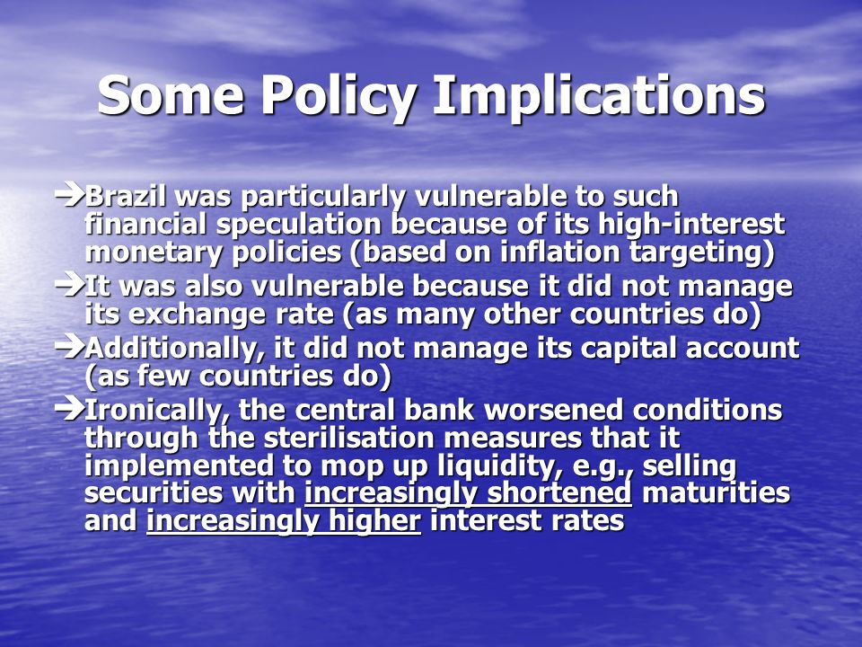 Some Policy Implications Brazil was particularly vulnerable to such financial speculation because of its high-interest monetary policies (based on inflation targeting) Brazil was particularly vulnerable to such financial speculation because of its high-interest monetary policies (based on inflation targeting) It was also vulnerable because it did not manage its exchange rate (as many other countries do) It was also vulnerable because it did not manage its exchange rate (as many other countries do) Additionally, it did not manage its capital account (as few countries do) Additionally, it did not manage its capital account (as few countries do) Ironically, the central bank worsened conditions through the sterilisation measures that it implemented to mop up liquidity, e.g., selling securities with increasingly shortened maturities and increasingly higher interest rates Ironically, the central bank worsened conditions through the sterilisation measures that it implemented to mop up liquidity, e.g., selling securities with increasingly shortened maturities and increasingly higher interest rates