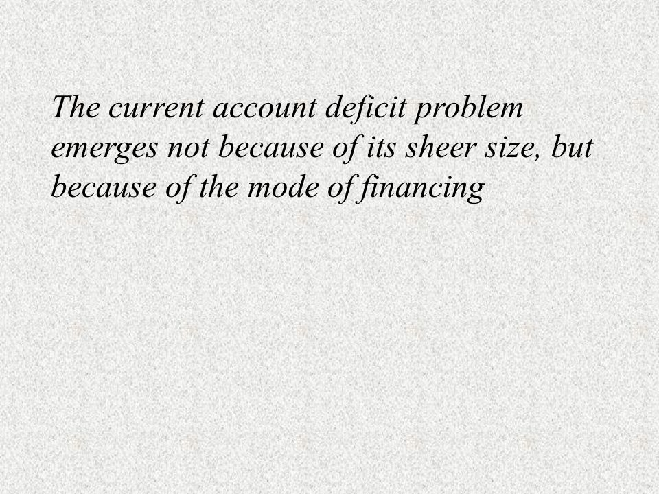 The current account deficit problem emerges not because of its sheer size, but because of the mode of financing