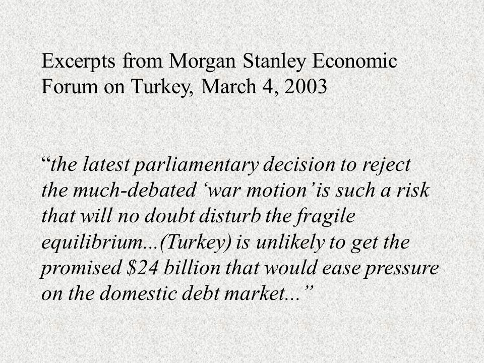 Excerpts from Morgan Stanley Economic Forum on Turkey, March 4, 2003 the latest parliamentary decision to reject the much-debated war motion is such a risk that will no doubt disturb the fragile equilibrium...(Turkey) is unlikely to get the promised $24 billion that would ease pressure on the domestic debt market...