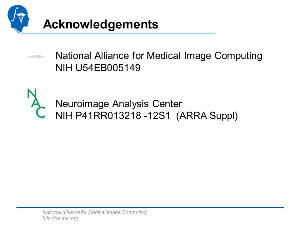 National Alliance for Medical Image Computing http://na-mic.org Acknowledgements National Alliance for Medical Image Computing NIH U54EB005149 Neuroim