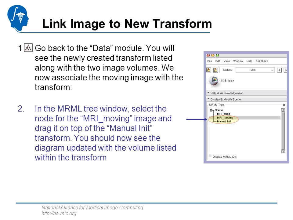 National Alliance for Medical Image Computing http://na-mic.org Link Image to New Transform 1.Go back to the Data module. You will see the newly creat