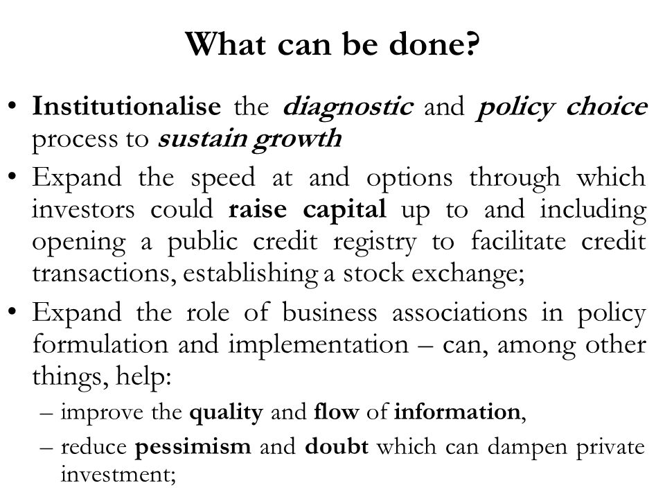 What can be done? Institutionalise the diagnostic and policy choice process to sustain growth Expand the speed at and options through which investors