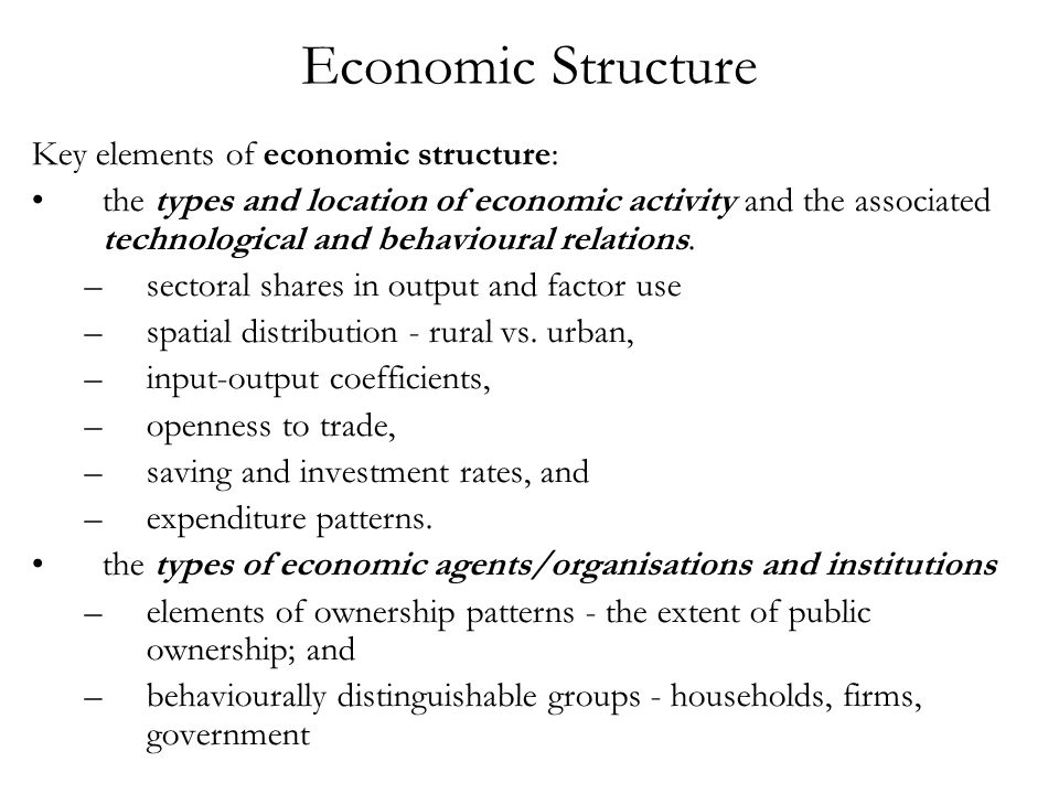 Economic Structure Key elements of economic structure: the types and location of economic activity and the associated technological and behavioural re