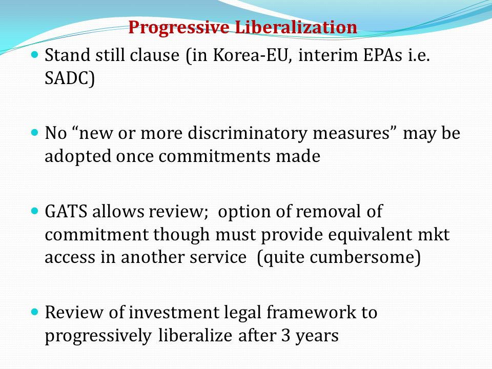 Progressive Liberalization Stand still clause (in Korea-EU, interim EPAs i.e. SADC) No new or more discriminatory measures may be adopted once commitm