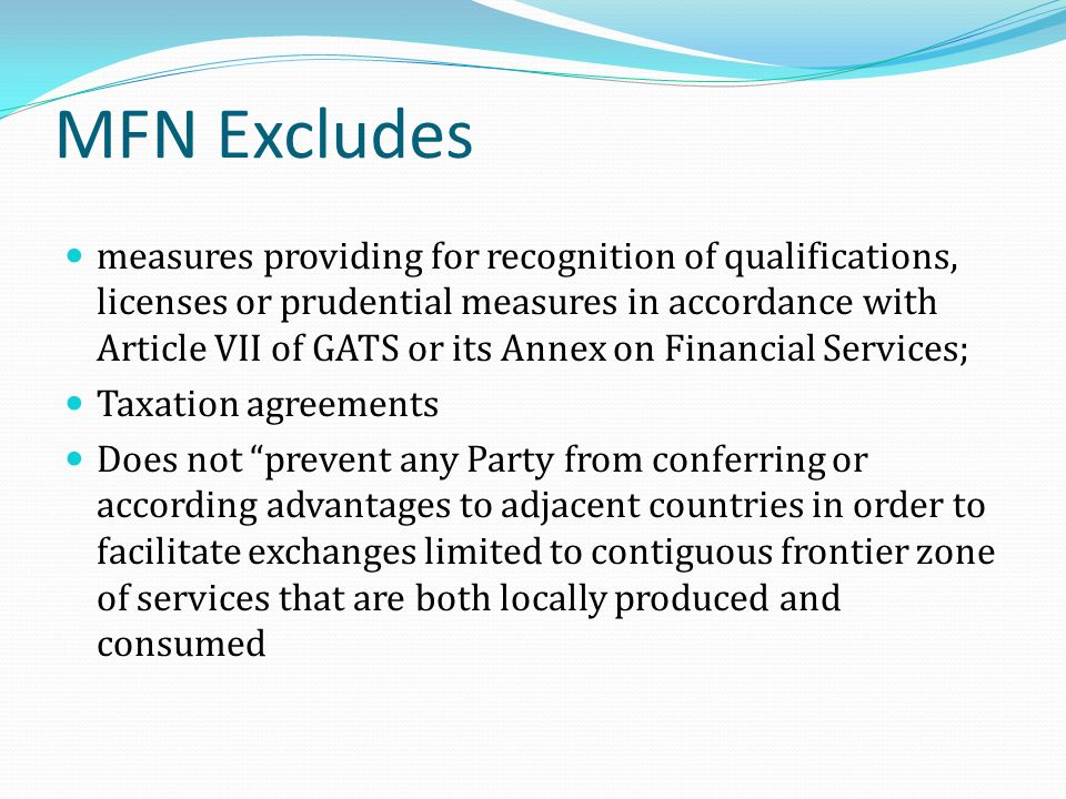 MFN Excludes measures providing for recognition of qualifications, licenses or prudential measures in accordance with Article VII of GATS or its Annex on Financial Services; Taxation agreements Does not prevent any Party from conferring or according advantages to adjacent countries in order to facilitate exchanges limited to contiguous frontier zone of services that are both locally produced and consumed