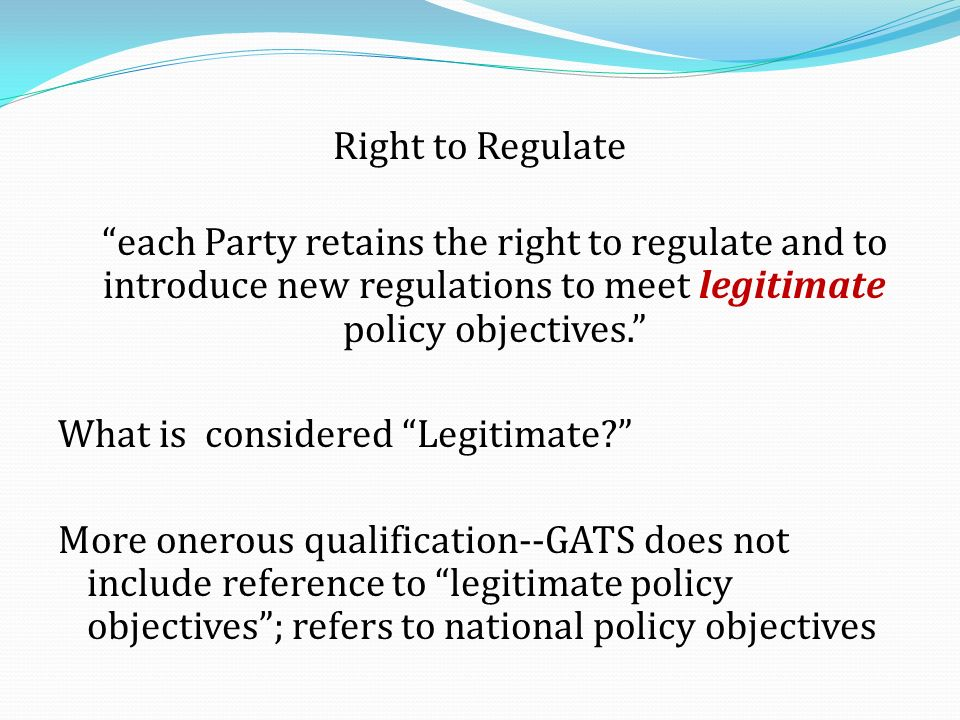Right to Regulate each Party retains the right to regulate and to introduce new regulations to meet legitimate policy objectives.