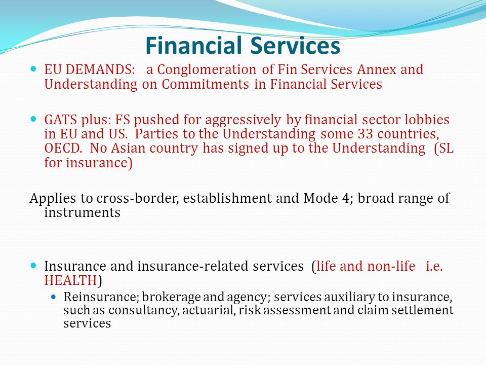 Financial Services EU DEMANDS: a Conglomeration of Fin Services Annex and Understanding on Commitments in Financial Services GATS plus: FS pushed for aggressively by financial sector lobbies in EU and US.