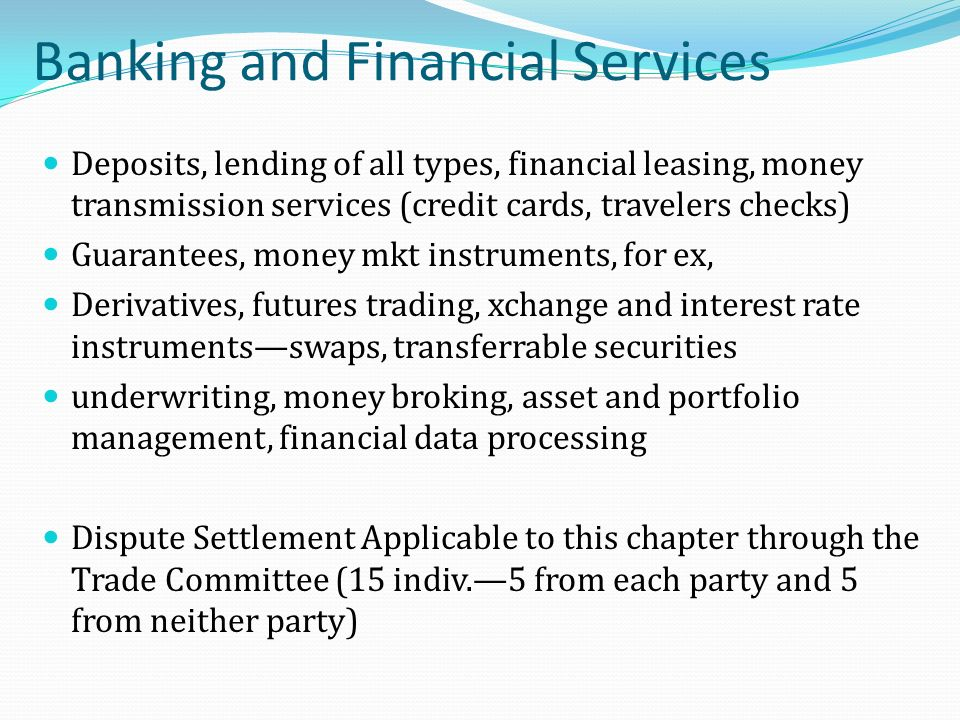 Banking and Financial Services Deposits, lending of all types, financial leasing, money transmission services (credit cards, travelers checks) Guarantees, money mkt instruments, for ex, Derivatives, futures trading, xchange and interest rate instrumentsswaps, transferrable securities underwriting, money broking, asset and portfolio management, financial data processing Dispute Settlement Applicable to this chapter through the Trade Committee (15 indiv.5 from each party and 5 from neither party)