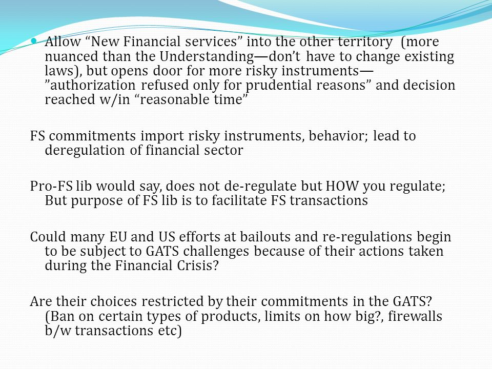 Allow New Financial services into the other territory (more nuanced than the Understandingdont have to change existing laws), but opens door for more risky instruments authorization refused only for prudential reasons and decision reached w/in reasonable time FS commitments import risky instruments, behavior; lead to deregulation of financial sector Pro-FS lib would say, does not de-regulate but HOW you regulate; But purpose of FS lib is to facilitate FS transactions Could many EU and US efforts at bailouts and re-regulations begin to be subject to GATS challenges because of their actions taken during the Financial Crisis.