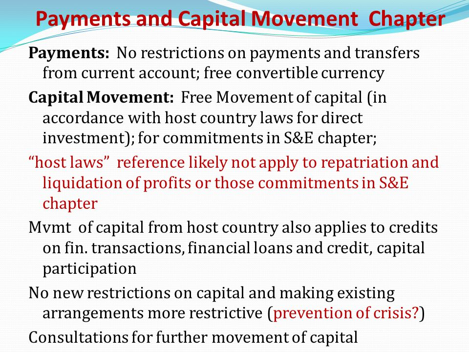 Payments and Capital Movement Chapter Payments: No restrictions on payments and transfers from current account; free convertible currency Capital Movement: Free Movement of capital (in accordance with host country laws for direct investment); for commitments in S&E chapter; host laws reference likely not apply to repatriation and liquidation of profits or those commitments in S&E chapter Mvmt of capital from host country also applies to credits on fin.