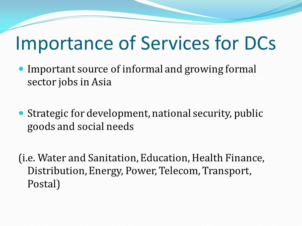 Importance of Services for DCs Important source of informal and growing formal sector jobs in Asia Strategic for development, national security, public goods and social needs (i.e.