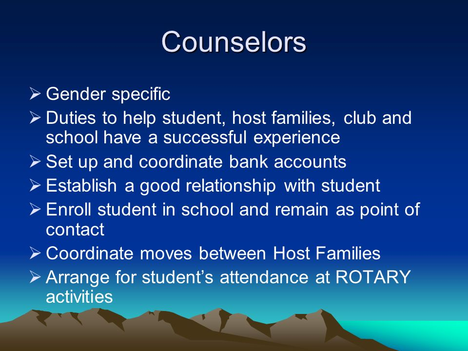 Counselors Gender specific Duties to help student, host families, club and school have a successful experience Set up and coordinate bank accounts Establish a good relationship with student Enroll student in school and remain as point of contact Coordinate moves between Host Families Arrange for students attendance at ROTARY activities