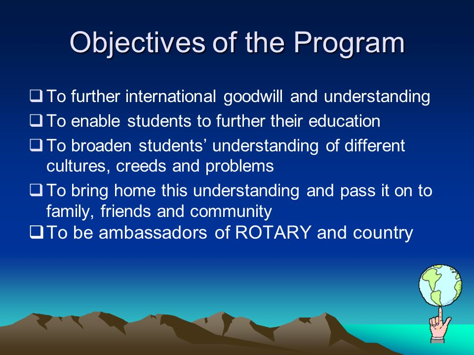 Objectives of the Program To further international goodwill and understanding To enable students to further their education To broaden students understanding of different cultures, creeds and problems To bring home this understanding and pass it on to family, friends and community To be ambassadors of ROTARY and country