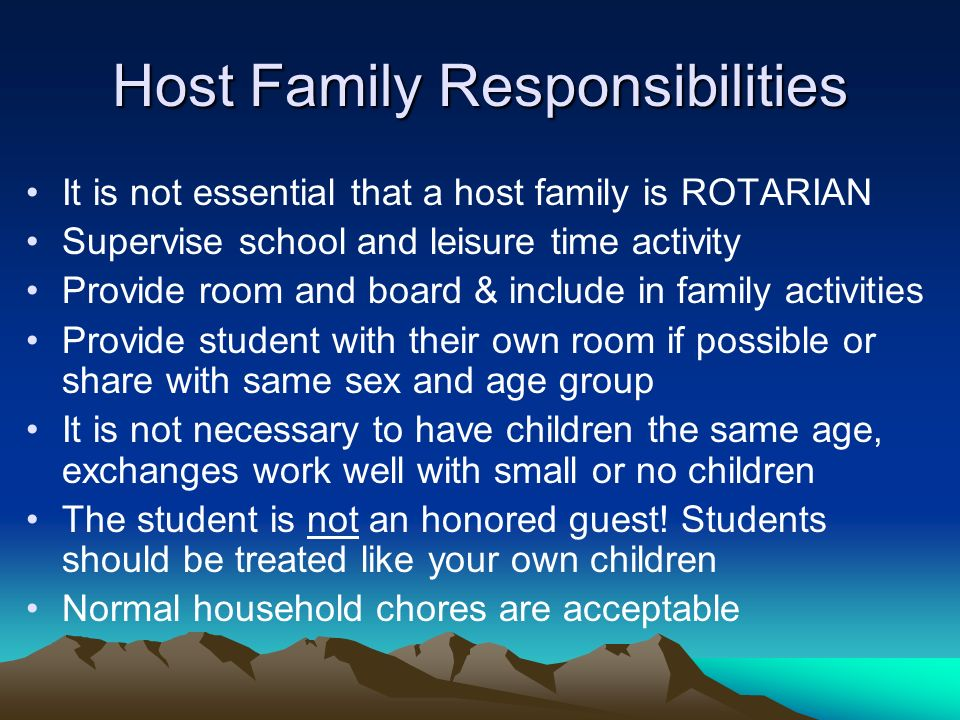 Host Family Responsibilities It is not essential that a host family is ROTARIAN Supervise school and leisure time activity Provide room and board & include in family activities Provide student with their own room if possible or share with same sex and age group It is not necessary to have children the same age, exchanges work well with small or no children The student is not an honored guest.
