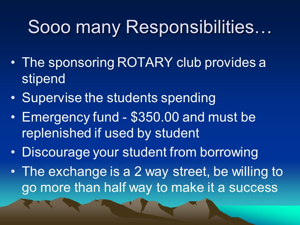 Sooo many Responsibilities… The sponsoring ROTARY club provides a stipend Supervise the students spending Emergency fund - $350.00 and must be replenished if used by student Discourage your student from borrowing The exchange is a 2 way street, be willing to go more than half way to make it a success