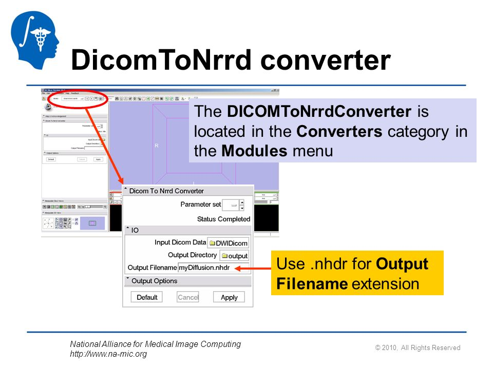 National Alliance for Medical Image Computing   DicomToNrrd converter The DICOMToNrrdConverter is located in the Converters category in the Modules menu © 2010, All Rights Reserved Use.nhdr for Output Filename extension