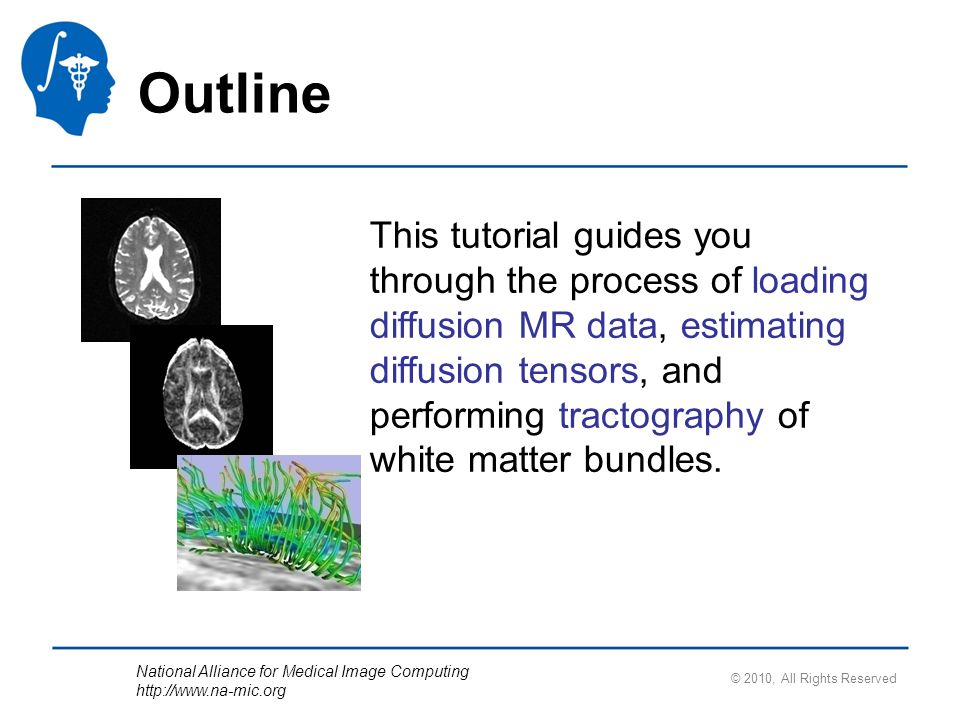 National Alliance for Medical Image Computing   © 2010, All Rights Reserved Outline This tutorial guides you through the process of loading diffusion MR data, estimating diffusion tensors, and performing tractography of white matter bundles.