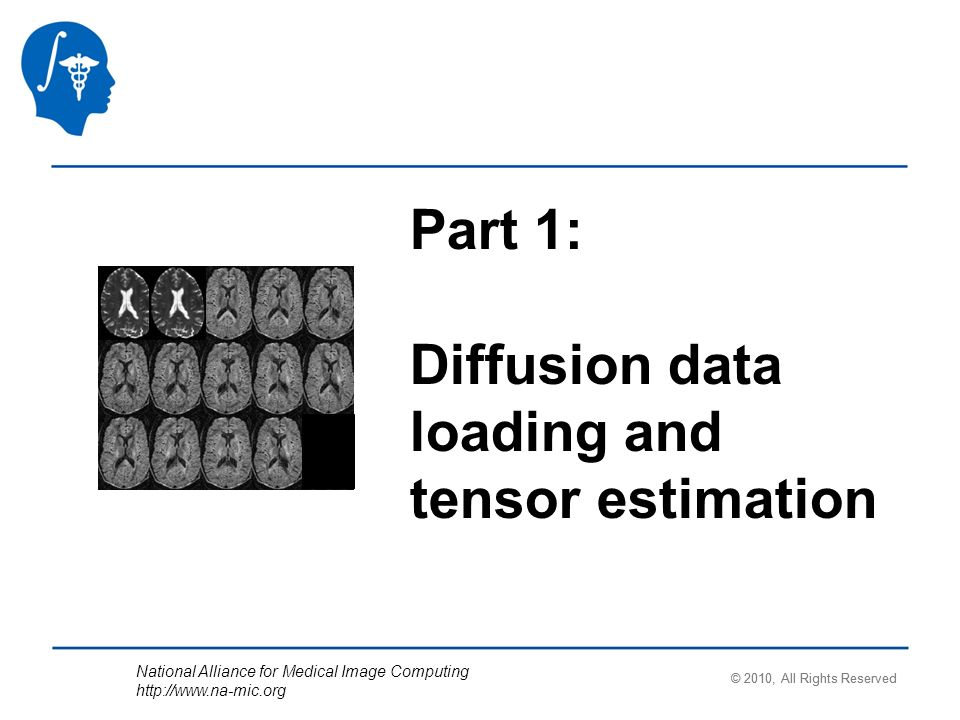 National Alliance for Medical Image Computing   Part 1: Diffusion data loading and tensor estimation © 2010, All Rights Reserved