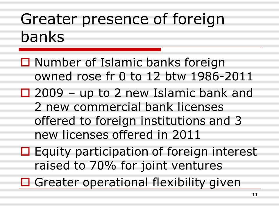 Greater presence of foreign banks Number of Islamic banks foreign owned rose fr 0 to 12 btw 1986-2011 2009 – up to 2 new Islamic bank and 2 new commer